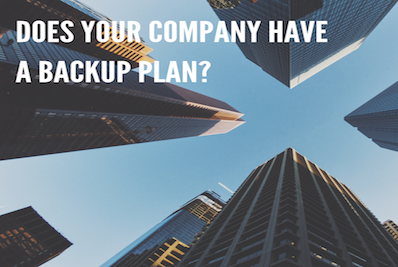 DOES YOUR COMPANY HAVE A BACKUP PLAN?