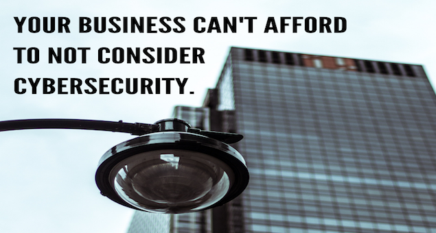 Your Business Can't Afford To Not Consider Cybersecurity