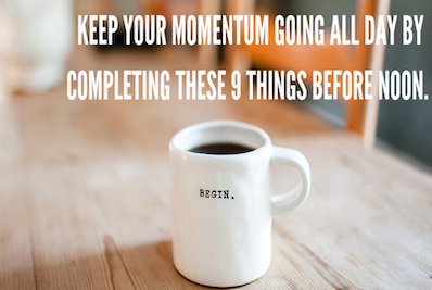 KEEP THE MOMENTUM GOING ALL DAY BY COMPLETING THESE 9 THINKS BEFORE NOON.